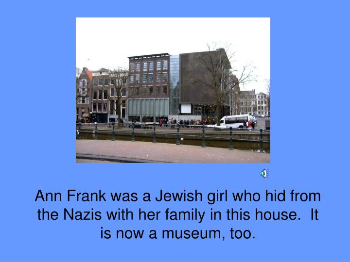 Ann Frank was a Jewish girl who hid from the Nazis with her family in this house.  It is now a museum, too.
