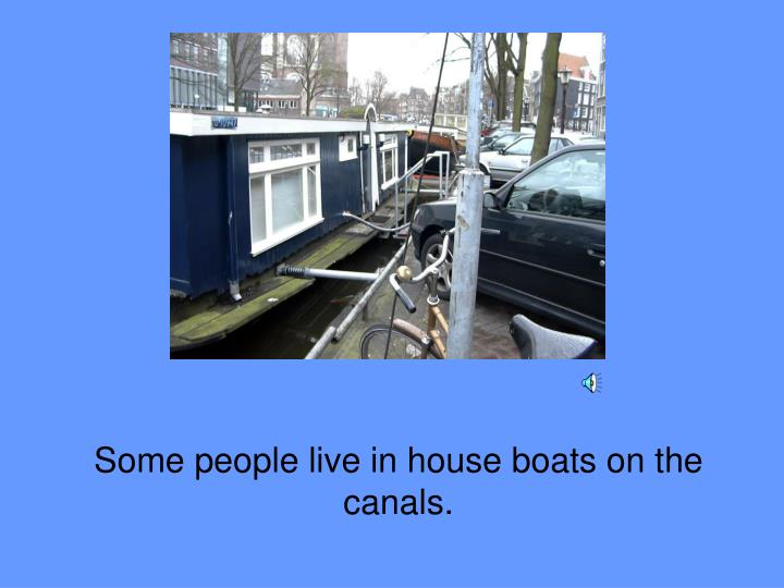 Some people live in house boats on the canals.
