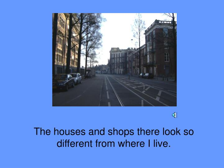 The houses and shops there look so different from where I live.