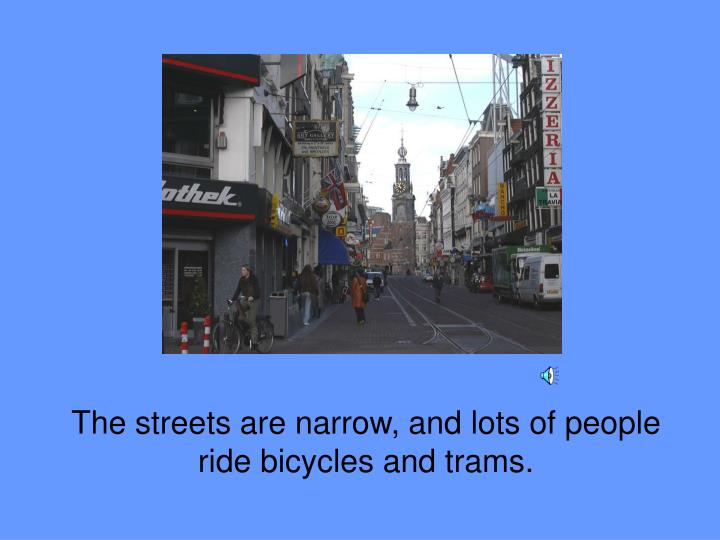 The streets are narrow, and lots of people ride bicycles and trams.