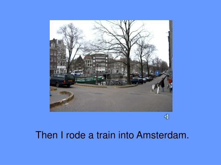 Then I rode a train into Amsterdam.
