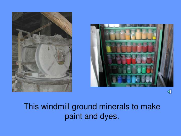 This windmill ground minerals to make paint and dyes.