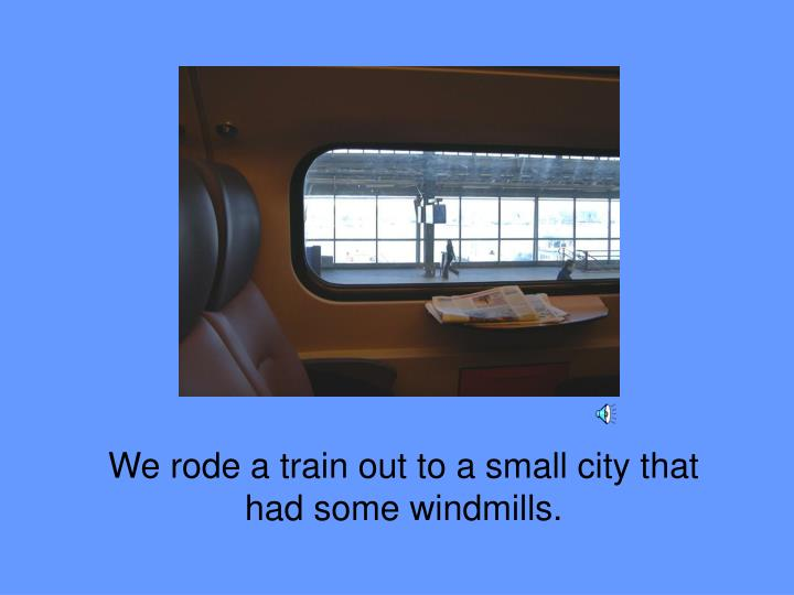 We rode a train out to a small city that had some windmills.