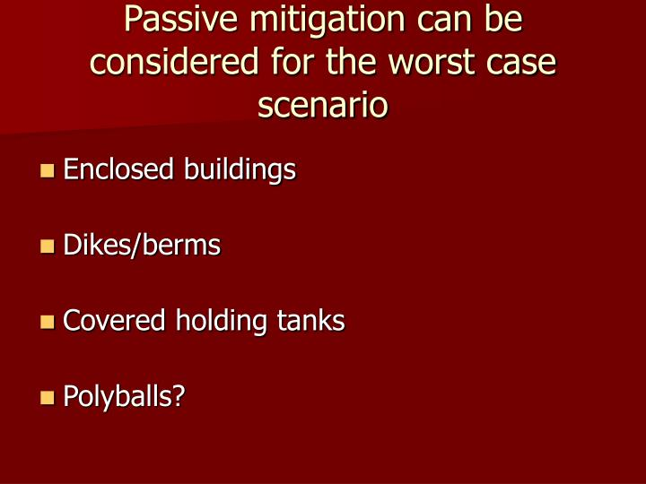 Passive mitigation can be considered for the worst case scenario