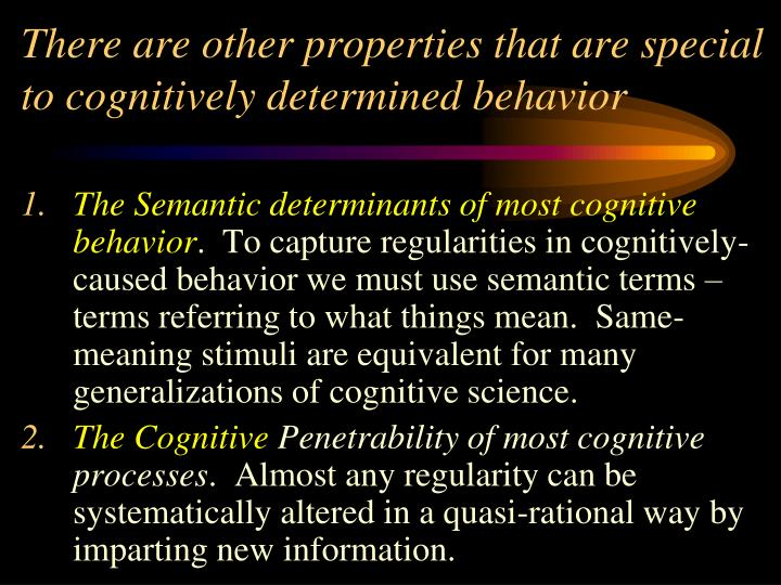 There are other properties that are special to cognitively determined behavior