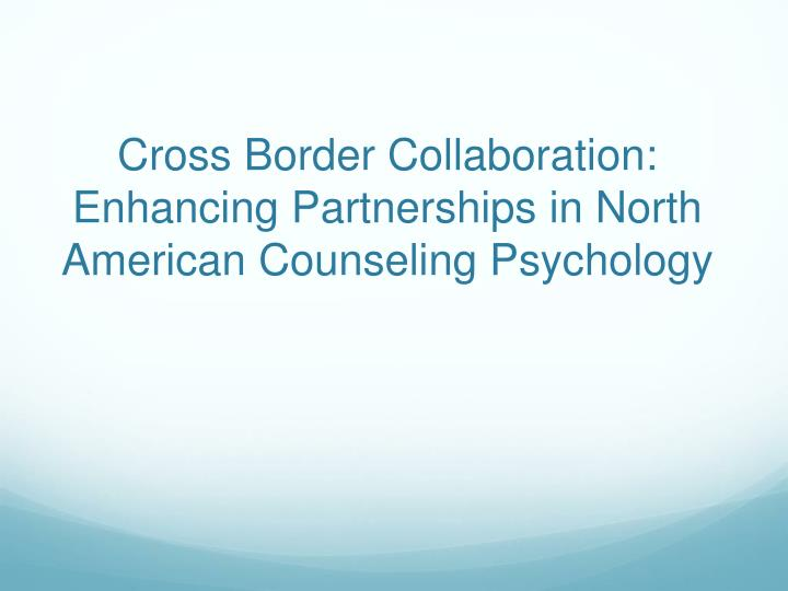 cross border collaboration enhancing partnerships in north american counseling psychology n.