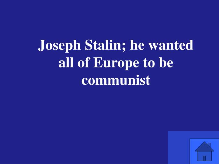 Joseph Stalin; he wanted all of Europe to be communist