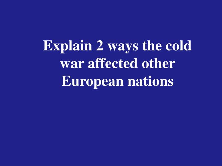 Explain 2 ways the cold war affected other European nations
