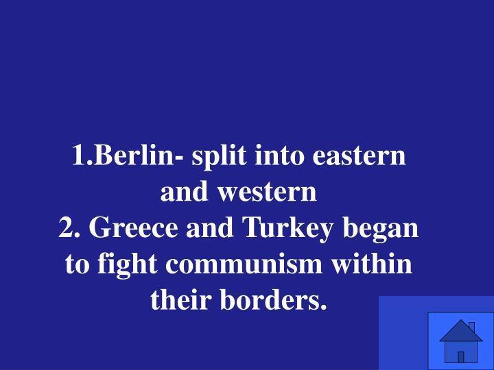 1.Berlin- split into eastern and western