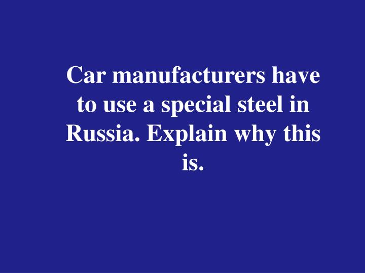 Car manufacturers have to use a special steel in Russia. Explain why this is.