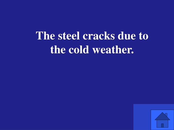 The steel cracks due to the cold weather.