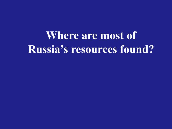Where are most of Russia's resources found?