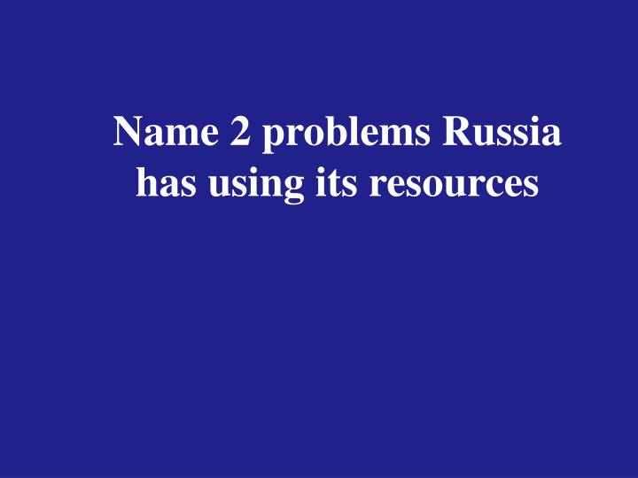 Name 2 problems Russia has using its resources