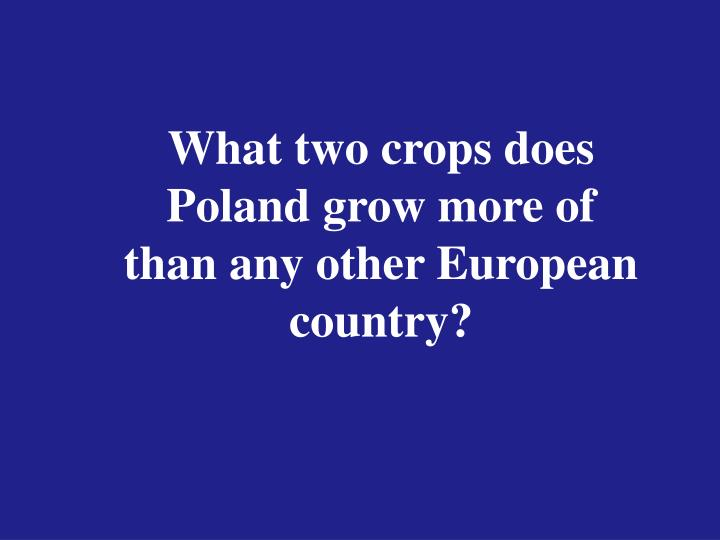 What two crops does Poland grow more of than any other European country?