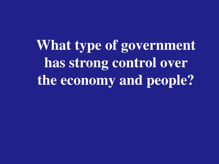 What type of government has strong control over the economy and people?
