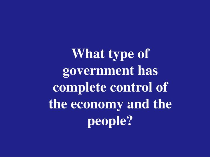 What type of government has complete control of the economy and the people?