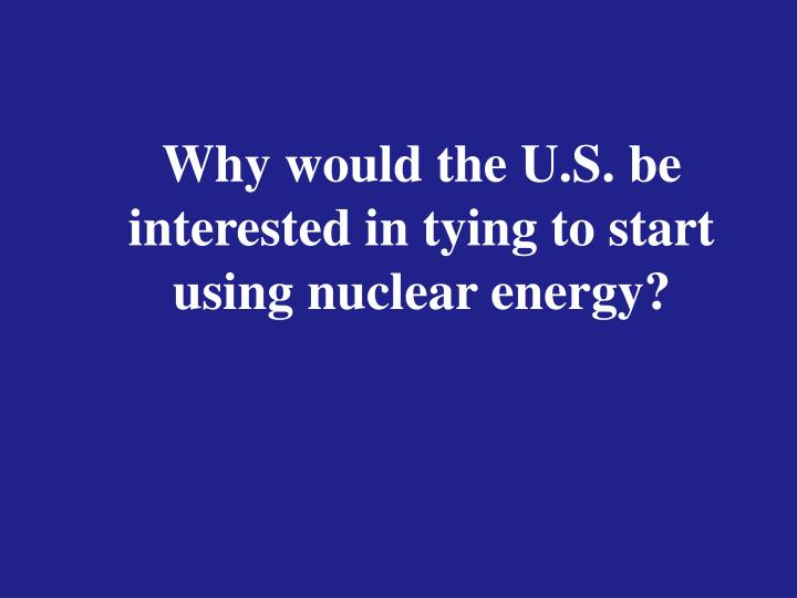 Why would the U.S. be interested in tying to start using nuclear energy?