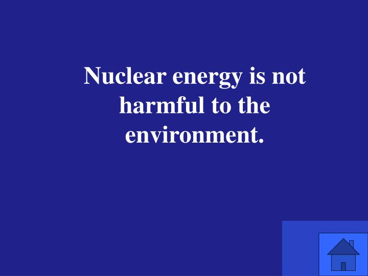 Nuclear energy is not harmful to the environment.