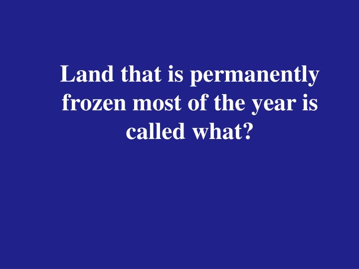 Land that is permanently frozen most of the year is called what?