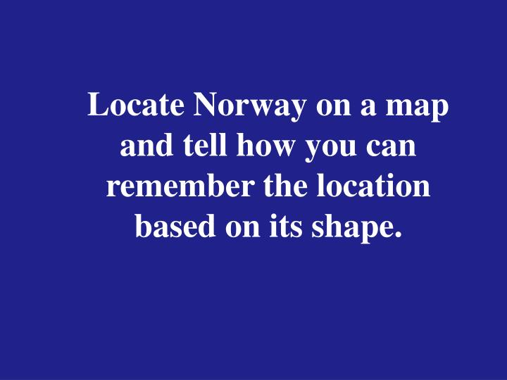 Locate Norway on a map and tell how you can remember the location based on its shape.