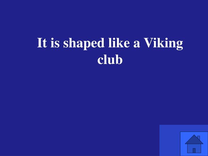 It is shaped like a Viking club