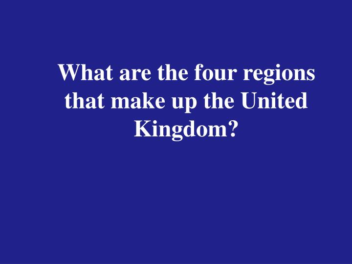 What are the four regions that make up the United Kingdom?