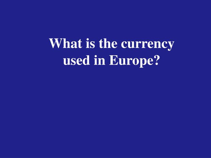 What is the currency used in Europe?