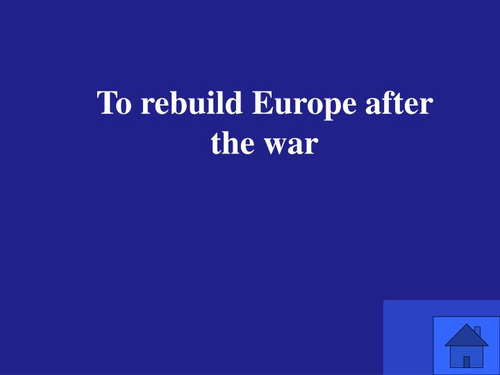 To rebuild Europe after the war