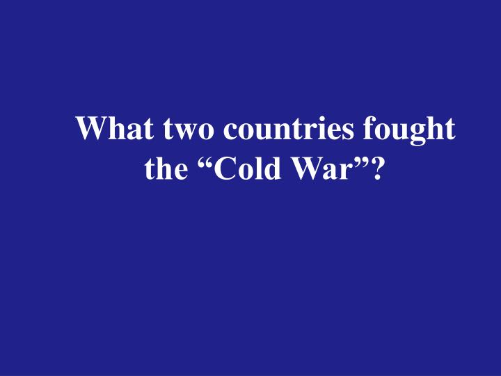 """What two countries fought the """"Cold War""""?"""
