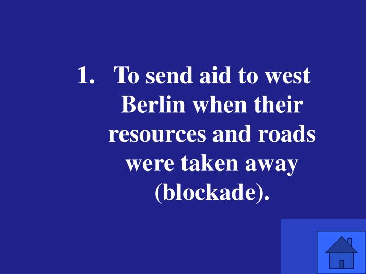 To send aid to west Berlin when their resources and roads were taken away (blockade).