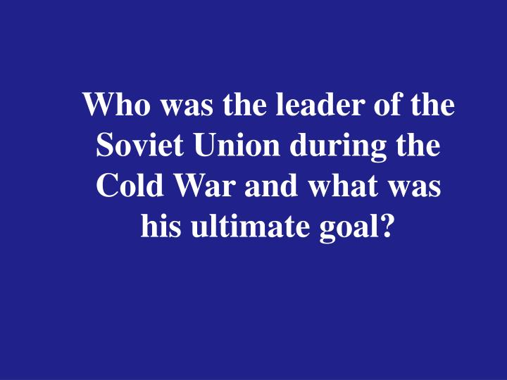 Who was the leader of the Soviet Union during the Cold War and what was his ultimate goal?