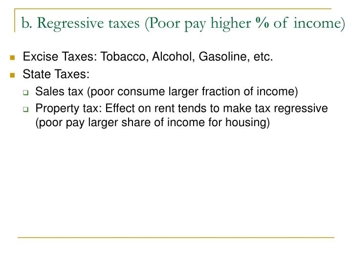 b. Regressive taxes (Poor pay higher