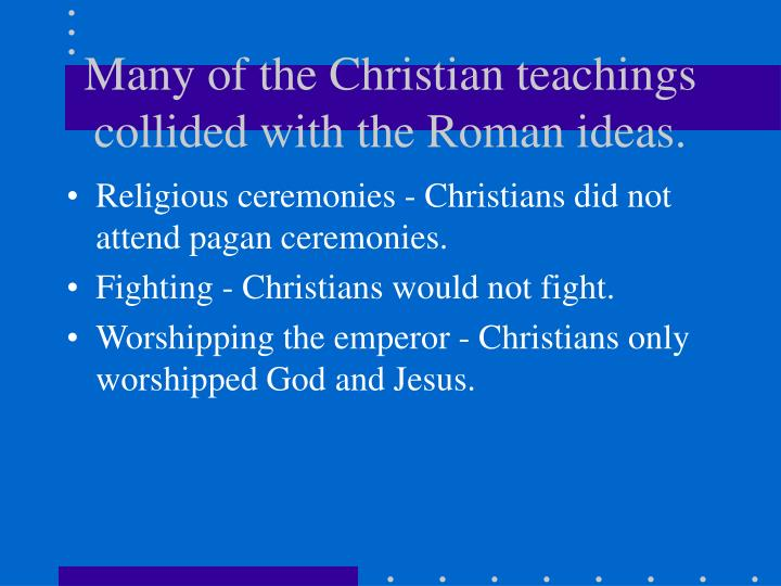 Many of the Christian teachings collided with the Roman ideas.