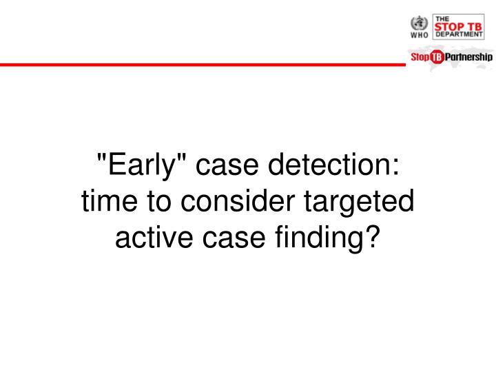 """""""Early"""" case detection:"""