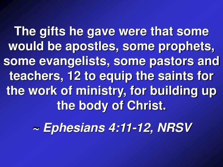 The gifts he gave were that some would be apostles, some prophets, some evangelists, some pastors and teachers, 12 to equip the saints for the work of ministry, for building up the body of Christ.
