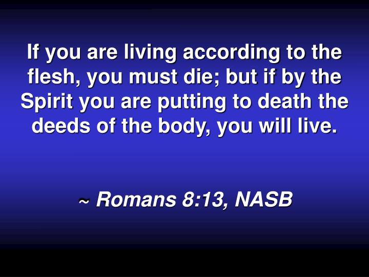 If you are living according to the flesh, you must die; but if by the Spirit you are putting to death the deeds of the body, you will live.