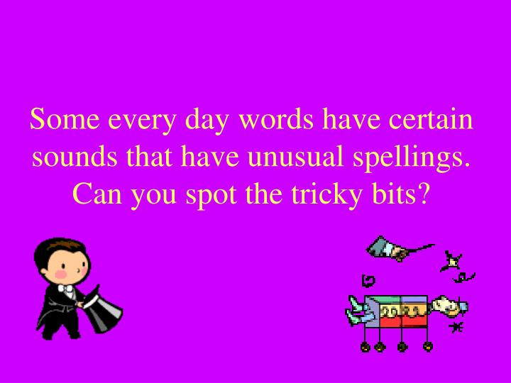 Some every day words have certain sounds that have unusual spellings can you spot the tricky bits