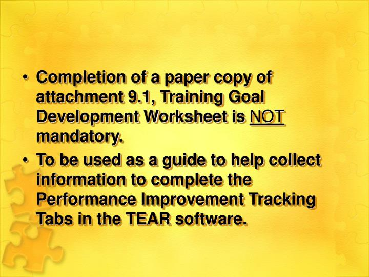 Completion of a paper copy of attachment 9.1, Training Goal Development Worksheet is