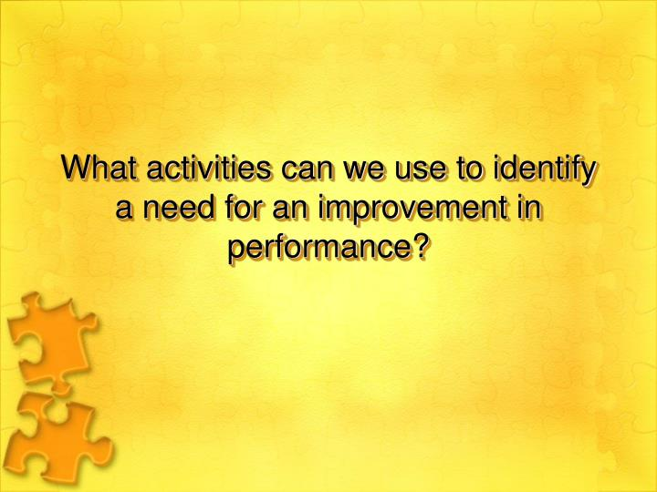 What activities can we use to identify a need for an improvement in performance?