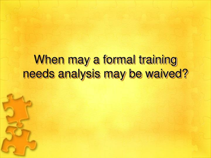 When may a formal training needs analysis may be waived?