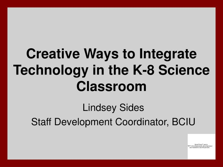 Creative ways to integrate technology in the k 8 science classroom