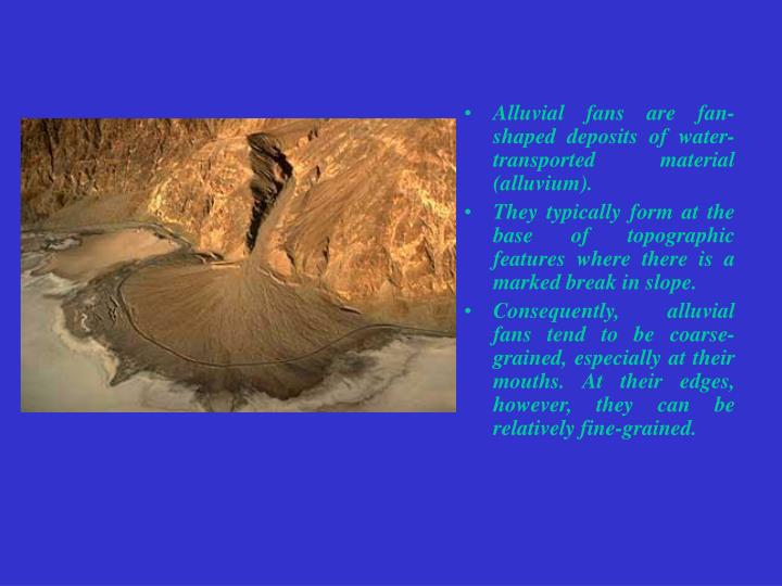 Alluvial fans are fan-shaped deposits of water-transported material (alluvium).