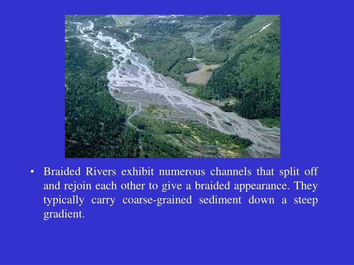 Braided Rivers exhibit numerous channels that split off and rejoin each other to give a braided appearance. They typically carry coarse-grained sediment down a steep gradient.