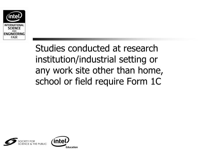 Studies conducted at research institution/industrial setting or any work site other than home, school or field require Form 1C