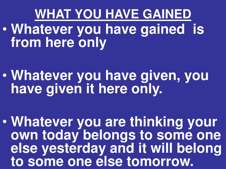 WHAT YOU HAVE GAINED
