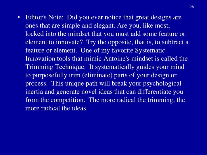 Editor's Note:  Did you ever notice that great designs are ones that are simple and elegant. Are you, like most, locked into the mindset that you must add some feature or element to innovate?  Try the opposite, that is, to subtract a feature or element.  One of my favorite Systematic Innovation tools that mimic Antoine's mindset is called the Trimming Technique.  It systematically guides your mind to purposefully trim (eliminate) parts of your design or process.  This unique path will break your psychological inertia and generate novel ideas that can differentiate you from the competition.  The more radical the trimming, the more radical the ideas.