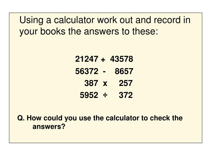 Using a calculator work out and record in your books the answers to these: