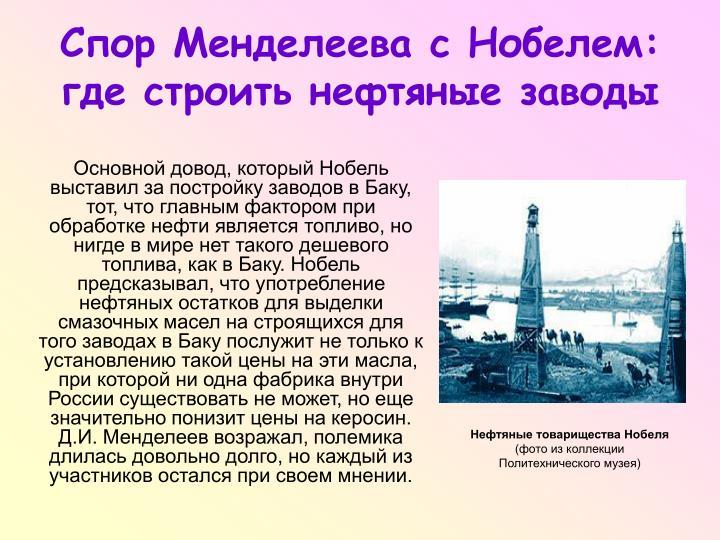 Основной довод, который Нобель выставил за постройку заводов в Баку, тот, что главным фактором при обработке нефти является топливо, но нигде в мире нет такого дешевого топлива, как в Баку. Нобель предсказывал, что употребление нефтяных остатков для выделки смазочных масел на строящихся для того заводах в Баку послужит не только к установлению такой цены на эти масла, при которой ни одна фабрика внутри России существовать не может, но еще значительно понизит цены на керосин. Д.И. Менделеев возражал, полемика длилась довольно долго, но каждый из участников остался при своем мнении.