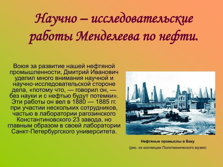 Воюя за развитие нашей нефтяной промышленности, Дмитрий Иванович уделил много внимания научной и научно-исследовательской стороне дела, «потому что, — говорил он, — без науки и с нефтью будут потемки». Эти работы он вел в 1880 — 1885 гг. при участии нескольких сотрудников, частью в лаборатории рагозинского Константиновского 23 завода, но главным образом в своей лаборатории Санкт-Петербургского университета.