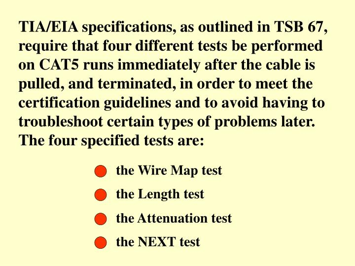 TIA/EIA specifications, as outlined in TSB 67, require that four different tests be performed on CAT5 runs immediately after the cable is pulled, and terminated, in order to meet the certification guidelines and to avoid having to troubleshoot certain types of problems later. The four specified tests are: